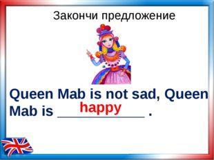 Queen Mab is not sad, Queen Mab is ___________ . Закончи предложение happy