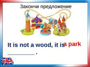 It is not a wood, it is ________ . a park Закончи предложение