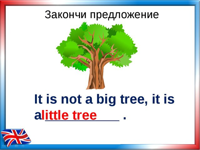 It is not a big tree, it is a __________ . little tree Закончи предложение