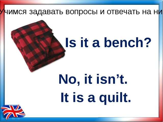 Is it a bench? No, it isn't. Учимся задавать вопросы и отвечать на них It is...