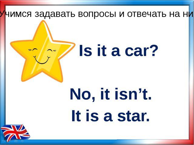 Is it a car? No, it isn't. Учимся задавать вопросы и отвечать на них It is a...
