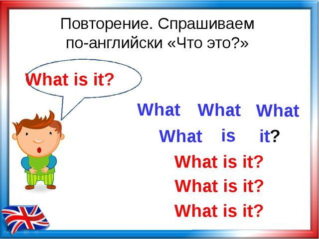 Повторение. Спрашиваем по-английски «Что это?» What is What is it? What What...