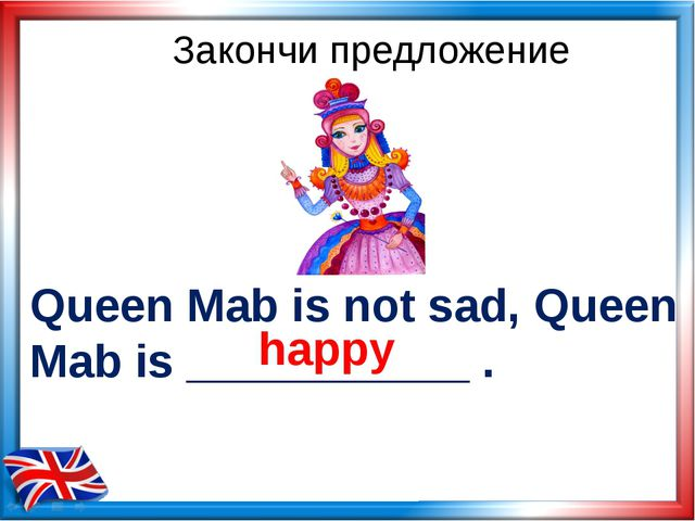 Queen Mab is not sad, Queen Mab is ___________ . Закончи предложение happy