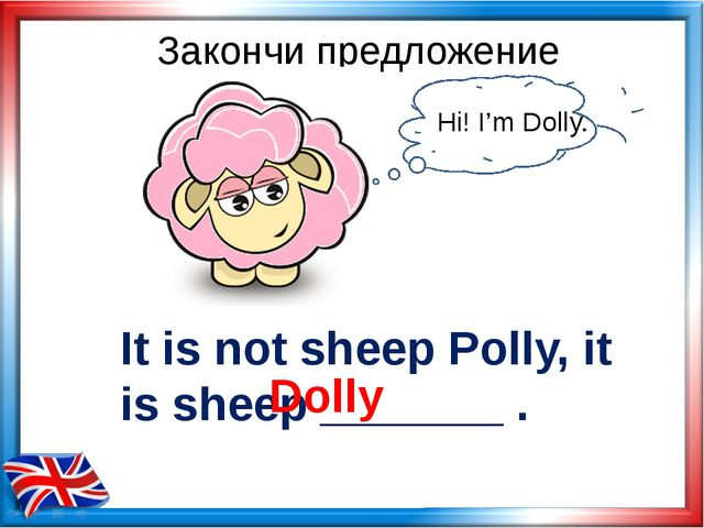 It is not sheep Polly, it is sheep _______ . Dolly Закончи предложение Hi! I'...