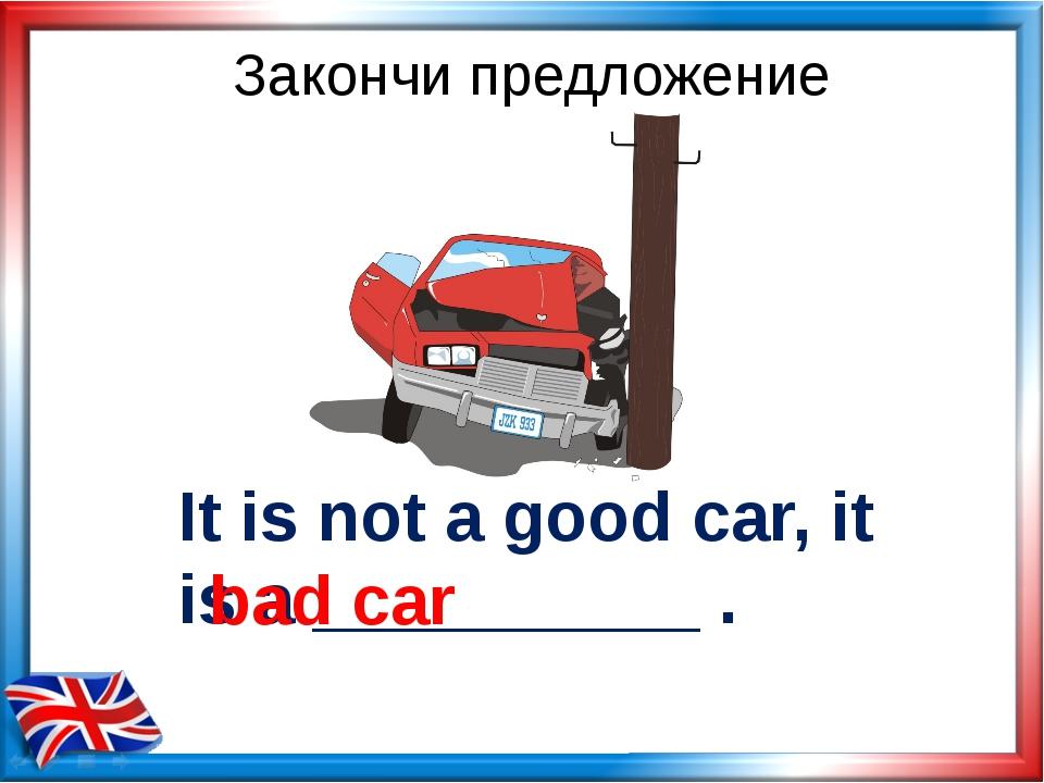 It is not a good car, it is a __________ . bad car Закончи предложение