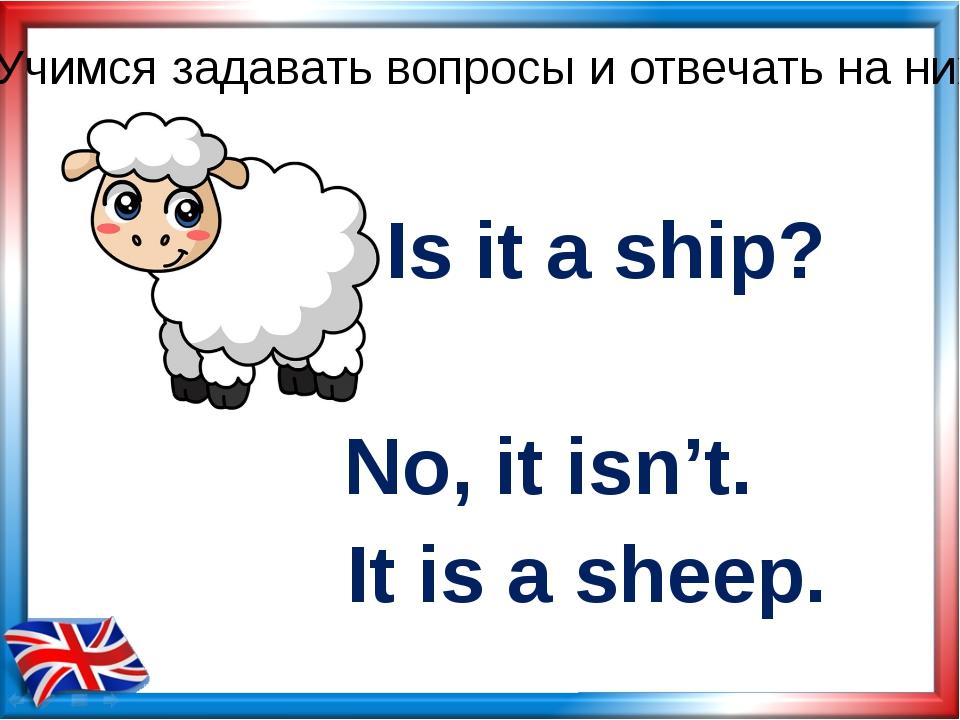 Is it a ship? No, it isn't. Учимся задавать вопросы и отвечать на них It is a...