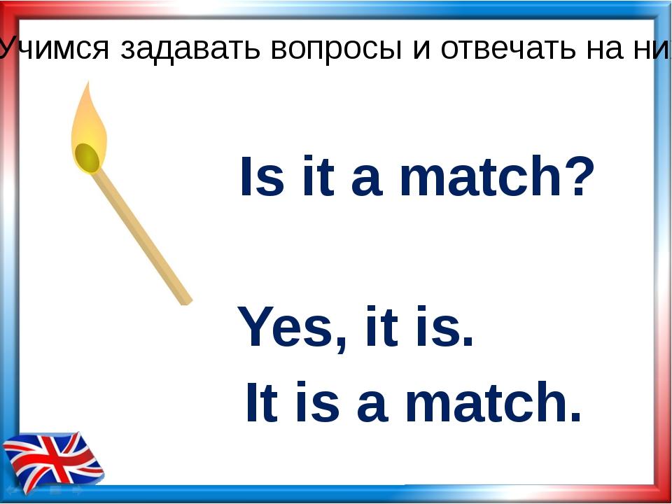 Is it a match? Yes, it is. Учимся задавать вопросы и отвечать на них It is a...