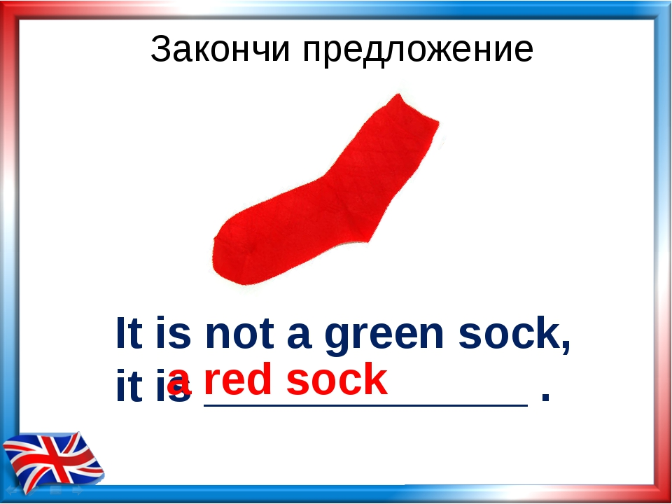 It is not a green sock, it is _____________ . a red sock Закончи предложение