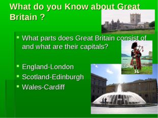 What do you Know about Great Britain ? What parts does Great Britain consist