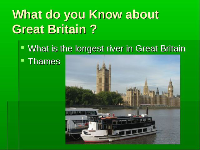 What do you Know about Great Britain ? What is the longest river in Great Bri...