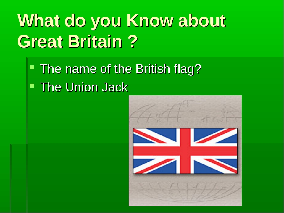 What do you Know about Great Britain ? The name of the British flag? The Unio...