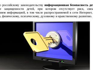 Согласно российскому законодательству информационная безопасность детей – эт