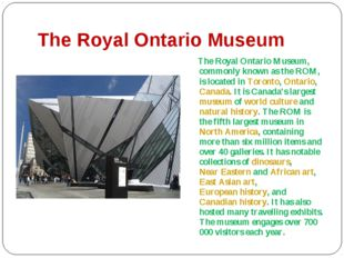The Royal Ontario Museum The Royal Ontario Museum, commonly known as the ROM,