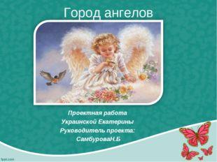 Город ангелов Проектная работа Украинской Екатерины Руководитель проекта: Сам