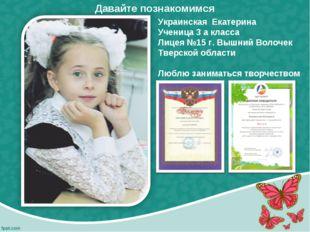 Украинская Екатерина Ученица 3 а класса Лицея №15 г. Вышний Волочек Тверской