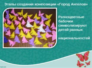 Этапы создания композиции «Город Ангелов» Разноцветные бабочки символизируют