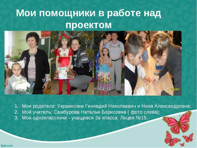 Мои помощники в работе над проектом Мои родители: Украинские Геннадий Николае...