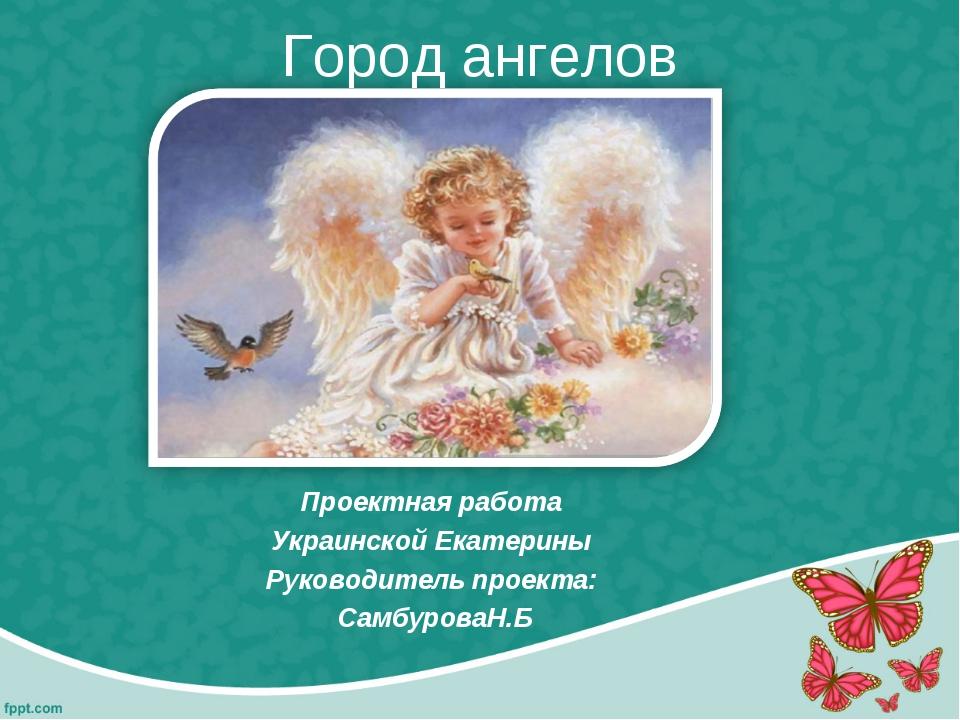 Город ангелов Проектная работа Украинской Екатерины Руководитель проекта: Сам...