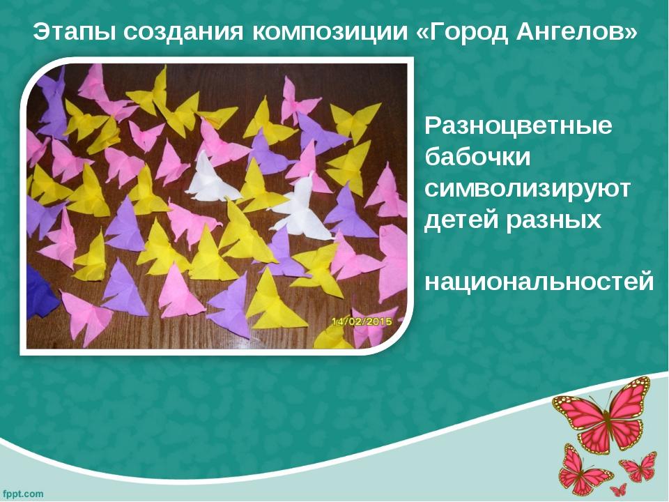 Этапы создания композиции «Город Ангелов» Разноцветные бабочки символизируют...