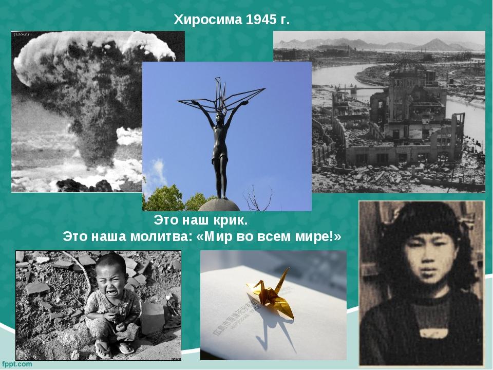 Это наш крик. Это наша молитва: «Мир во всем мире!» Хиросима 1945 г.