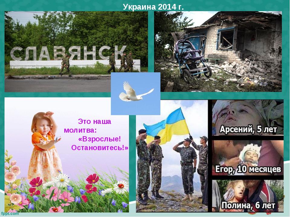 Это наша молитва: «Взрослые! Остановитесь!» Украина 2014 г.