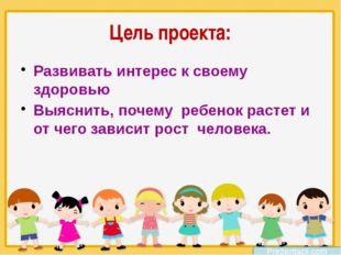 Цель проекта: Развивать интерес к своему здоровью Выяснить, почему ребенок ра