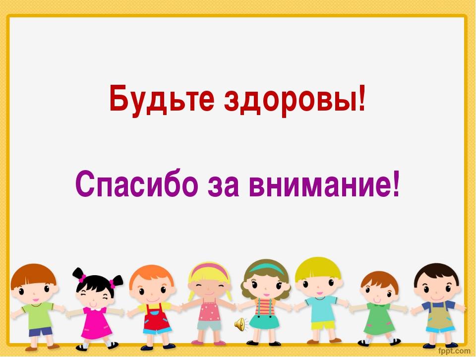 Будьте здоровы! Спасибо за внимание!