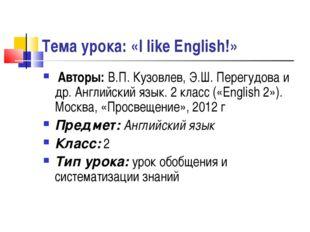 Тема урока: «I like English!» Авторы: В.П. Кузовлев, Э.Ш. Перегудова и др. Ан