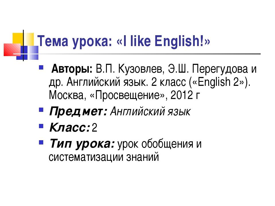 Тема урока: «I like English!» Авторы: В.П. Кузовлев, Э.Ш. Перегудова и др. Ан...