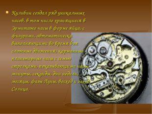 Кулибин создал ряд уникальных часов, в том числе хранящиеся в Эрмитаже часы в