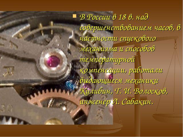 В России в 18 в. над совершенствованием часов, в частности спускового механиз...