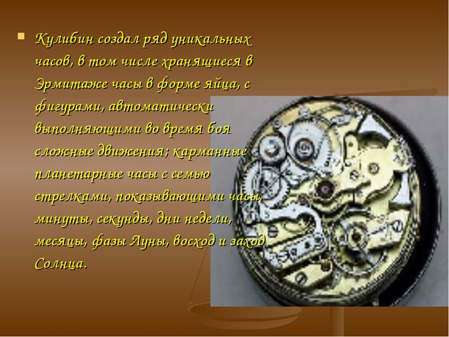 Кулибин создал ряд уникальных часов, в том числе хранящиеся в Эрмитаже часы в...