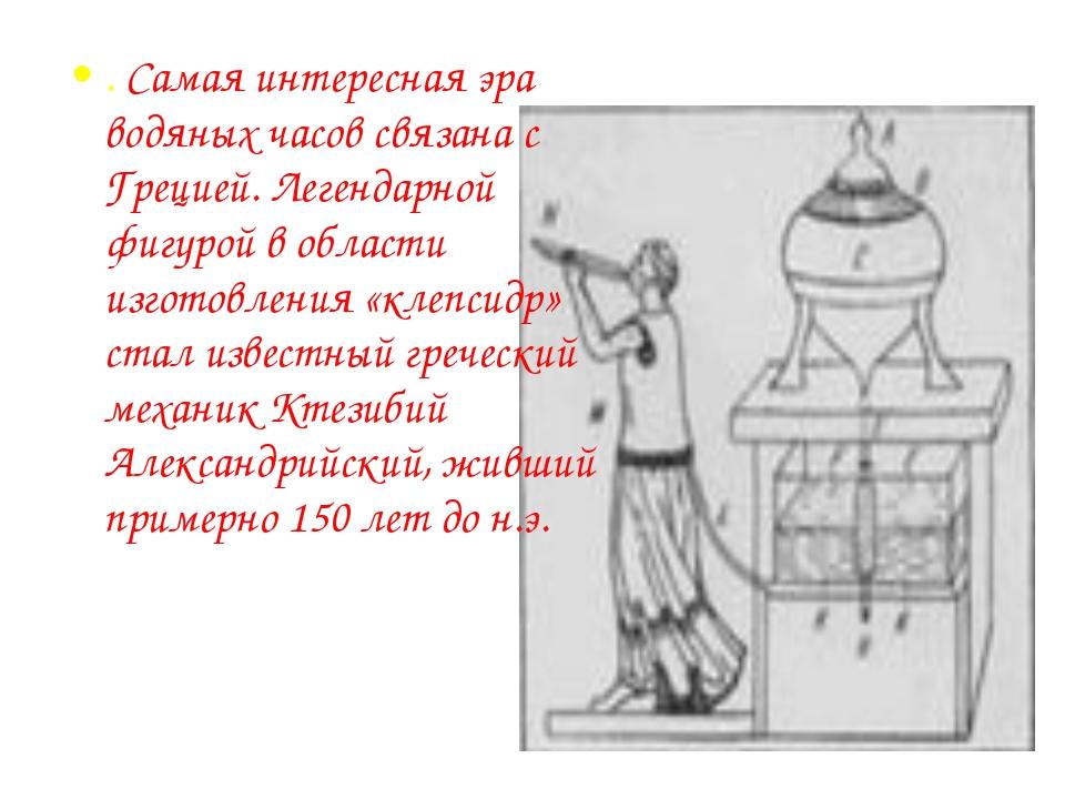 . Самая интересная эра водяных часов связана с Грецией. Легендарной фигурой в...