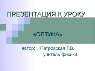 ПРЕЗЕНТАЦИЯ К УРОКУ «ОПТИКА» автор: Петровская Т.В. учитель физики