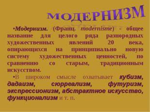 Модернизм. (Франц. modernisme) - общее название для целого ряда разнородных х