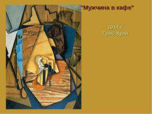 """""""Мужчина в кафе"""" 1914 г. Грис Хуан"""
