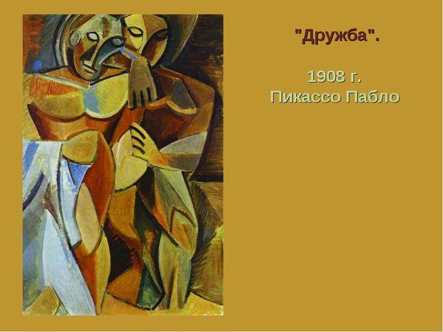"""Дружба"". 1908 г. Пикассо Пабло"