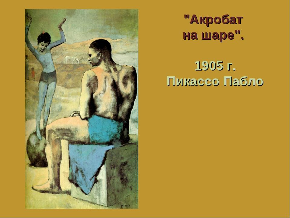 """""""Акробат на шаре"""". 1905 г. Пикассо Пабло"""