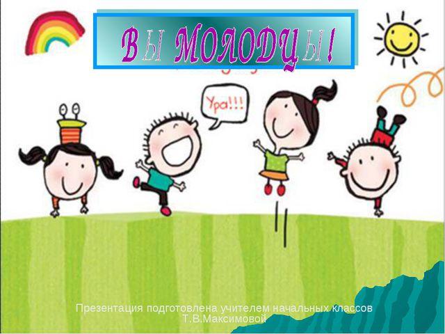 Презентация подготовлена учителем начальных классов Т.В.Максимовой