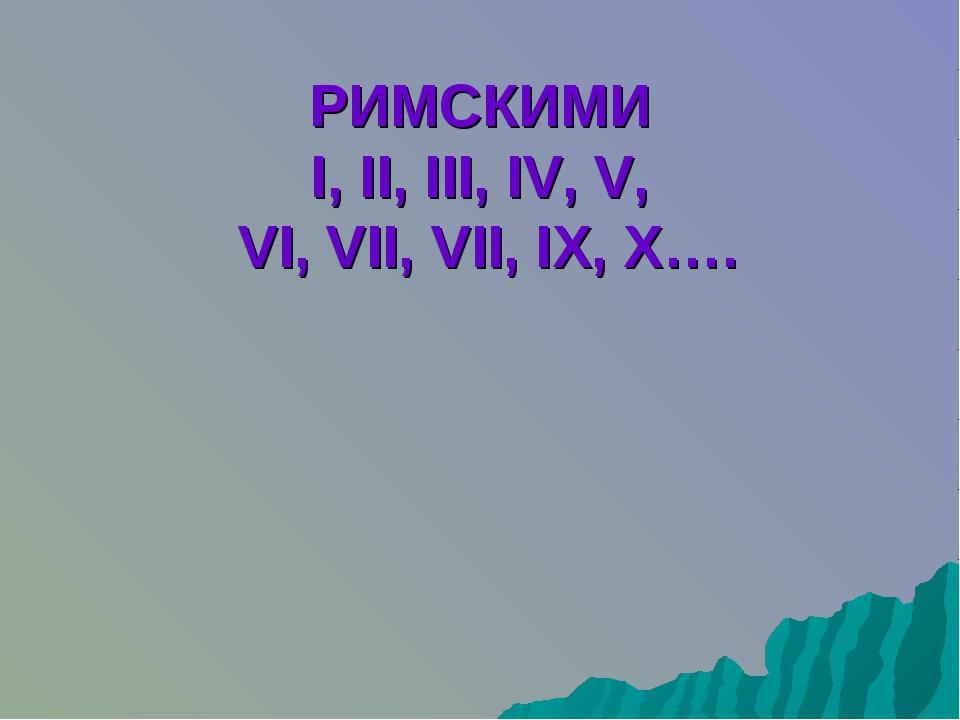 РИМСКИМИ I, II, III, IV, V, VI, VII, VII, IX, X….