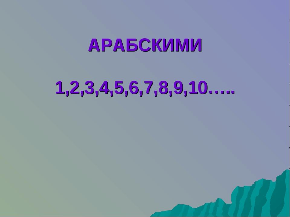 АРАБСКИМИ 1,2,3,4,5,6,7,8,9,10…..