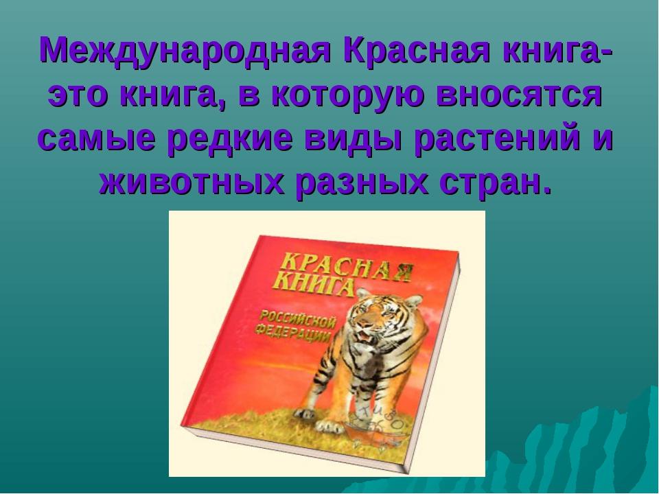 Международная Красная книга- это книга, в которую вносятся самые редкие виды...