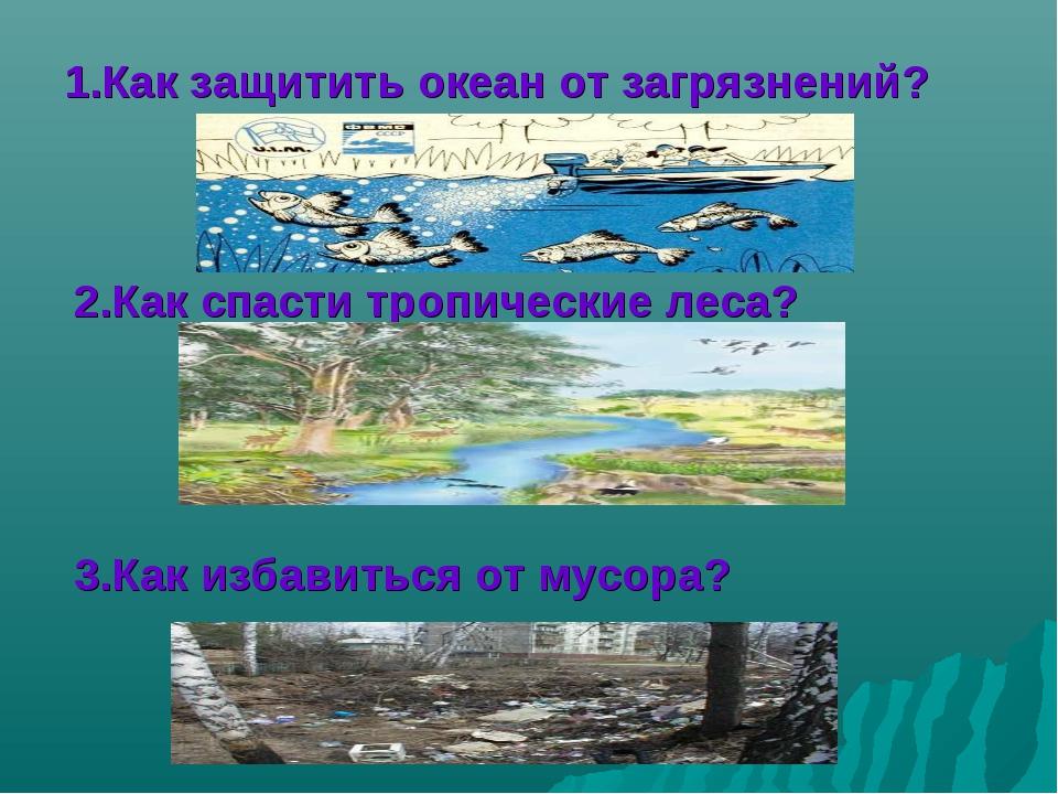 Как защитить океан от загрязнений? 2.Как спасти тропические леса? 3.Как избав...