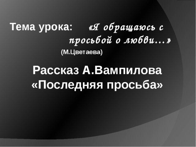 Рассказ А.Вампилова «Последняя просьба» Тема урока: «Я обращаюсь с  просьб...