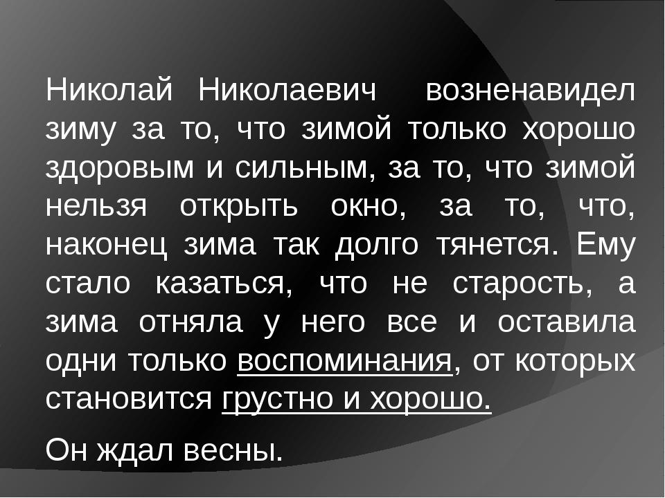 Николай Николаевич возненавидел зиму за то, что зимой только хорошо здоровым...