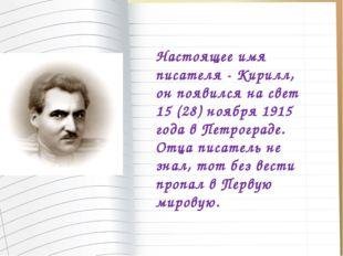 Настоящее имя писателя - Кирилл, он появился на свет 15 (28) ноября 1915 года