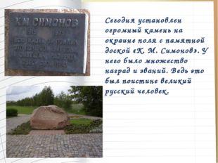 Сегодня установлен огромный камень на окраине поля с памятной доской «К. М. С