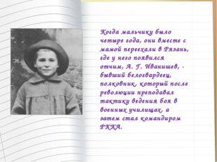 Когда мальчику было четыре года, они вместе с мамой переехали в Рязань, где у