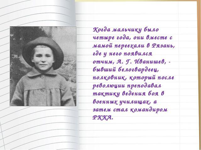 Когда мальчику было четыре года, они вместе с мамой переехали в Рязань, где у...