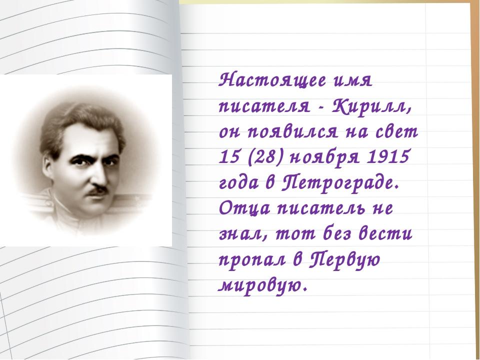 Настоящее имя писателя - Кирилл, он появился на свет 15 (28) ноября 1915 года...